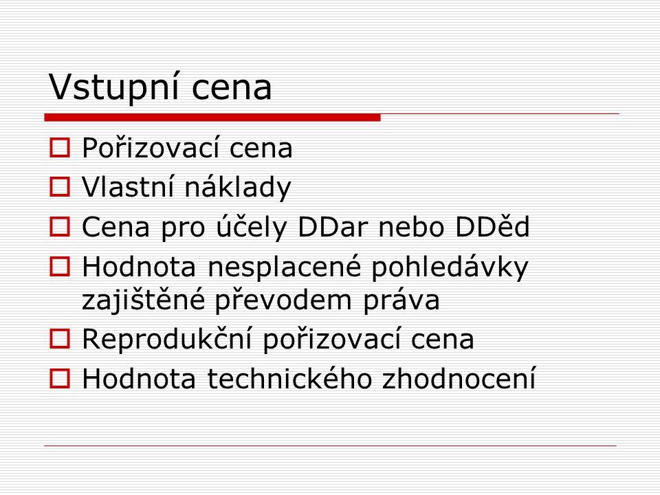 Vstupní cena  Pořizovací cena  Vlastní náklady  Cena pro účely DDar nebo DDěd  Hodnota nesplacené pohledávky zajištěné převodem práva  Reprodukčn