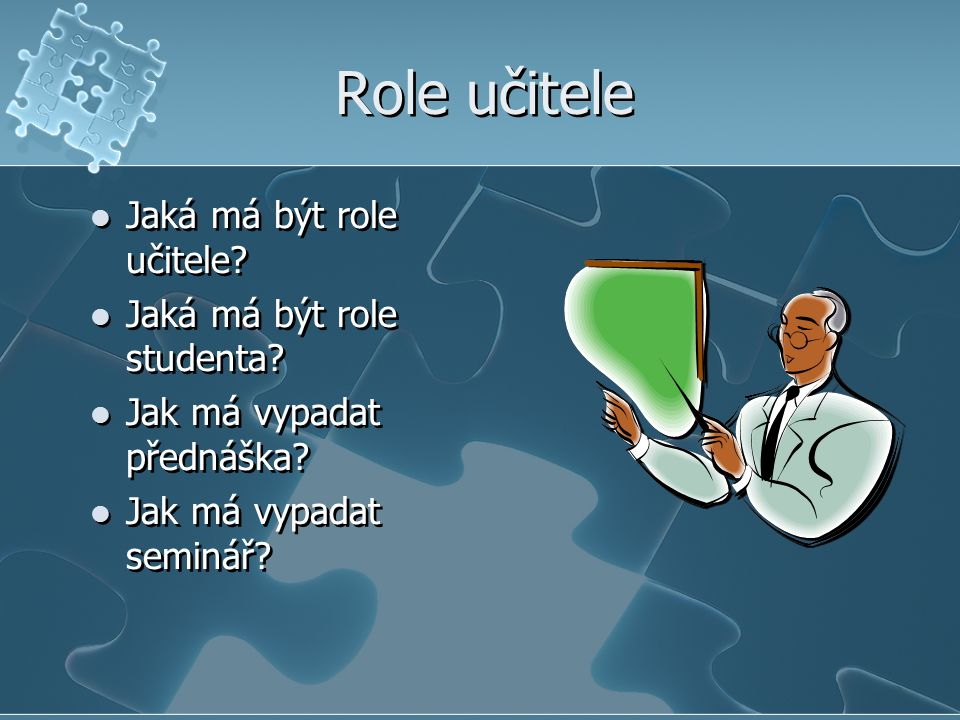 Role učitele Jaká má být role učitele? Jaká má být role studenta? Jak má vypadat přednáška? Jak má vypadat seminář? Jaká má být role učitele? Jaká má