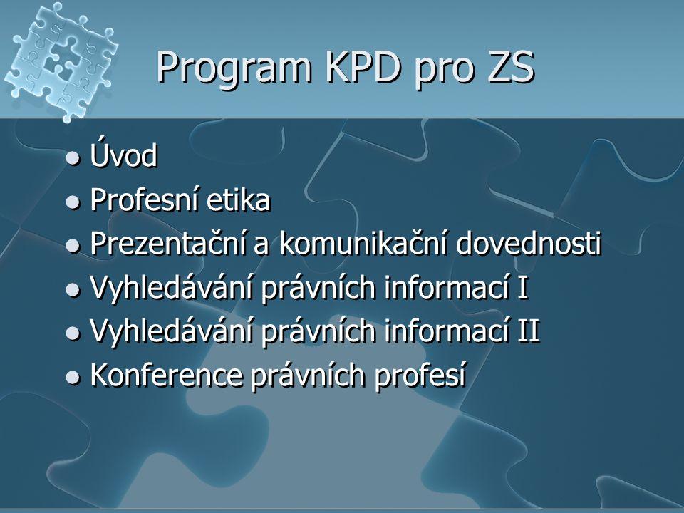 Program KPD pro ZS Úvod Profesní etika Prezentační a komunikační dovednosti Vyhledávání právních informací I Vyhledávání právních informací II Konference právních profesí Úvod Profesní etika Prezentační a komunikační dovednosti Vyhledávání právních informací I Vyhledávání právních informací II Konference právních profesí