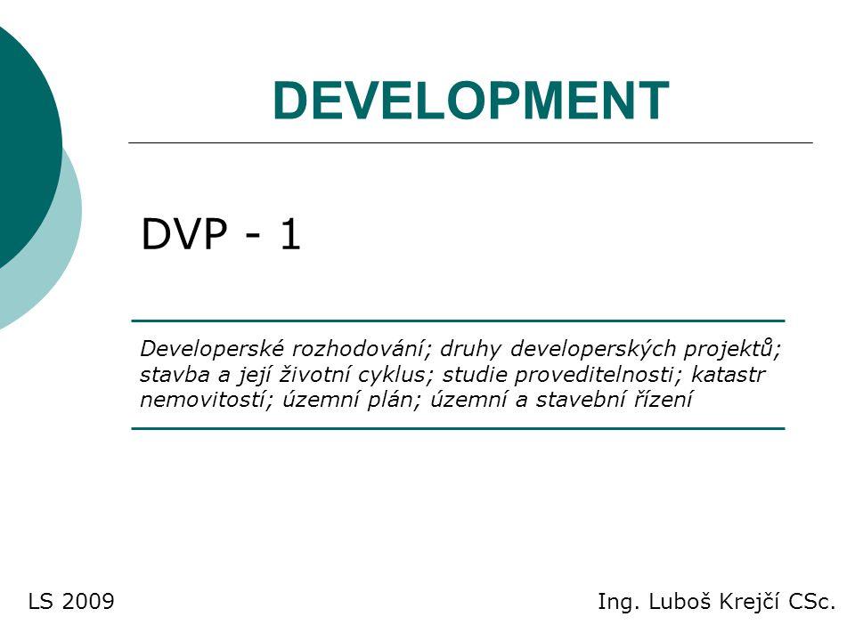 DEVELOPMENT DVP - 1 Developerské rozhodování; druhy developerských projektů; stavba a její životní cyklus; studie proveditelnosti; katastr nemovitostí