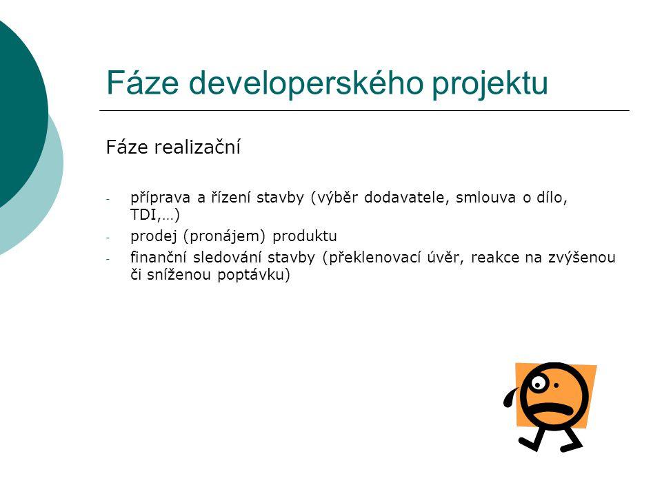 Fáze developerského projektu Fáze realizační - příprava a řízení stavby (výběr dodavatele, smlouva o dílo, TDI,…) - prodej (pronájem) produktu - finan