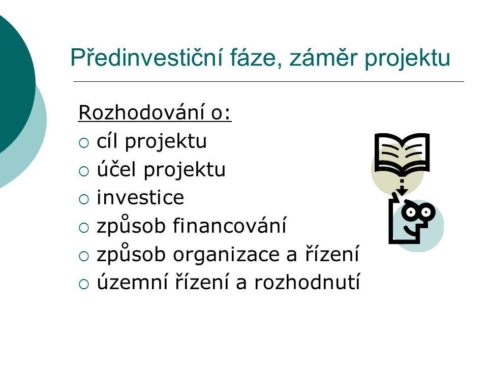 Předinvestiční fáze, záměr projektu Rozhodování o:  cíl projektu  účel projektu  investice  způsob financování  způsob organizace a řízení  územ
