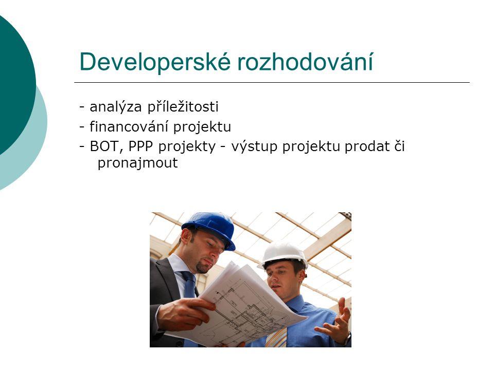 Developerské rozhodování - analýza příležitosti - financování projektu - BOT, PPP projekty - výstup projektu prodat či pronajmout