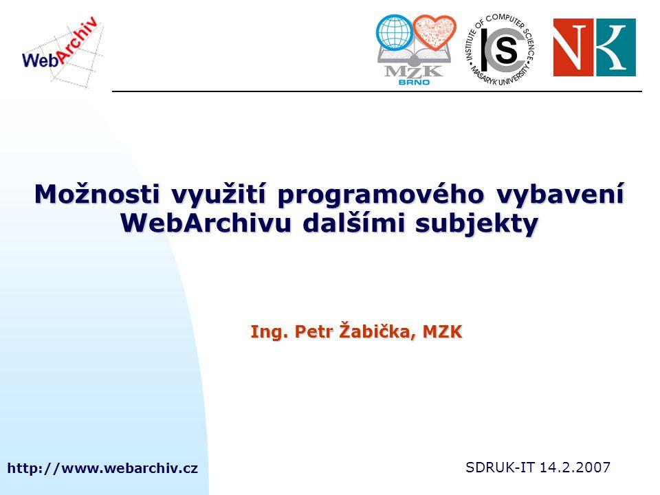 http://www.webarchiv.cz SDRUK-IT 14.2.2007 Možnosti využití programového vybavení WebArchivu dalšími subjekty Ing. Petr Žabička, MZK