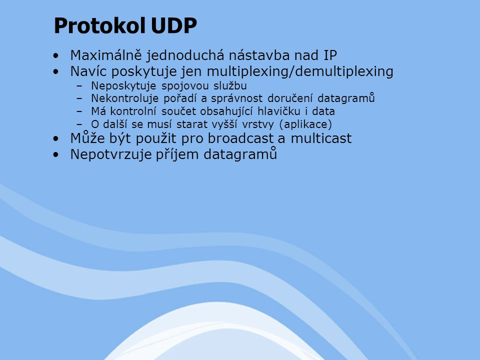 Maximálně jednoduchá nástavba nad IP Navíc poskytuje jen multiplexing/demultiplexing –Neposkytuje spojovou službu –Nekontroluje pořadí a správnost doručení datagramů –Má kontrolní součet obsahující hlavičku i data –O další se musí starat vyšší vrstvy (aplikace) Může být použit pro broadcast a multicast Nepotvrzuje příjem datagramů Protokol UDP