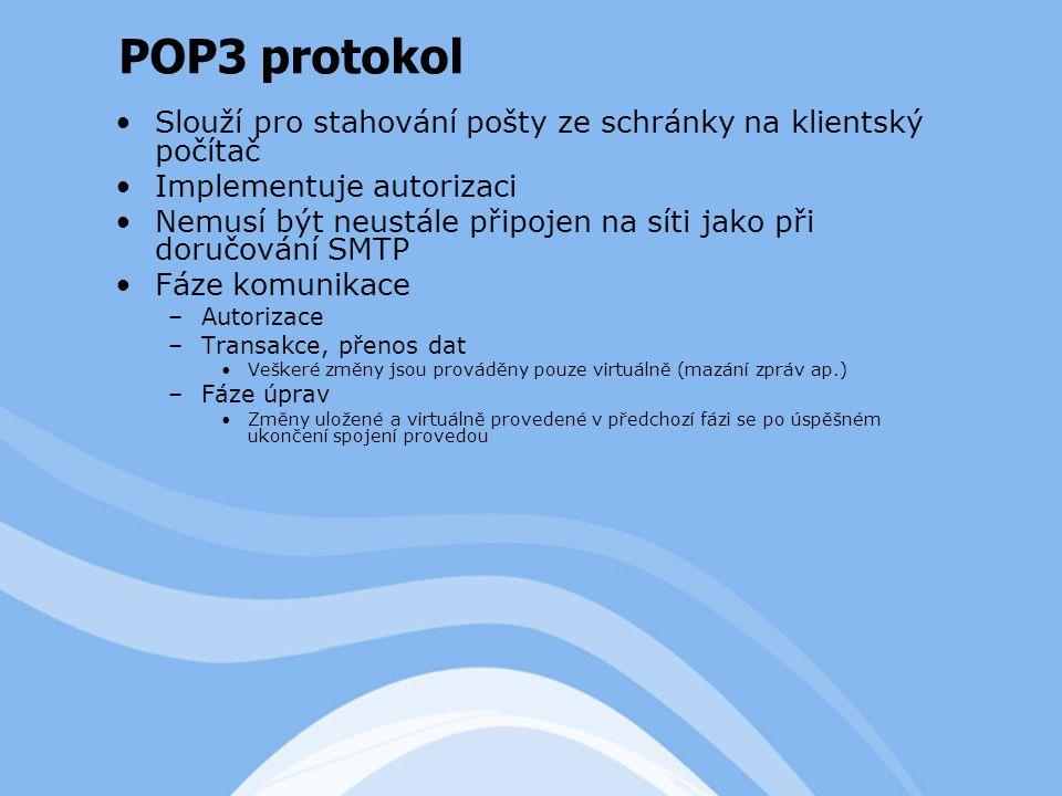 Slouží pro stahování pošty ze schránky na klientský počítač Implementuje autorizaci Nemusí být neustále připojen na síti jako při doručování SMTP Fáze komunikace –Autorizace –Transakce, přenos dat Veškeré změny jsou prováděny pouze virtuálně (mazání zpráv ap.) –Fáze úprav Změny uložené a virtuálně provedené v předchozí fázi se po úspěšném ukončení spojení provedou POP3 protokol