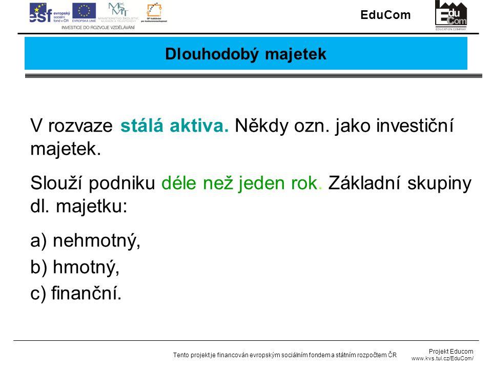 EduCom Projekt Educom www.kvs.tul.cz/EduCom/ Tento projekt je financován evropským sociálním fondem a státním rozpočtem ČR Dlouhodobý majetek V rozvaze stálá aktiva.