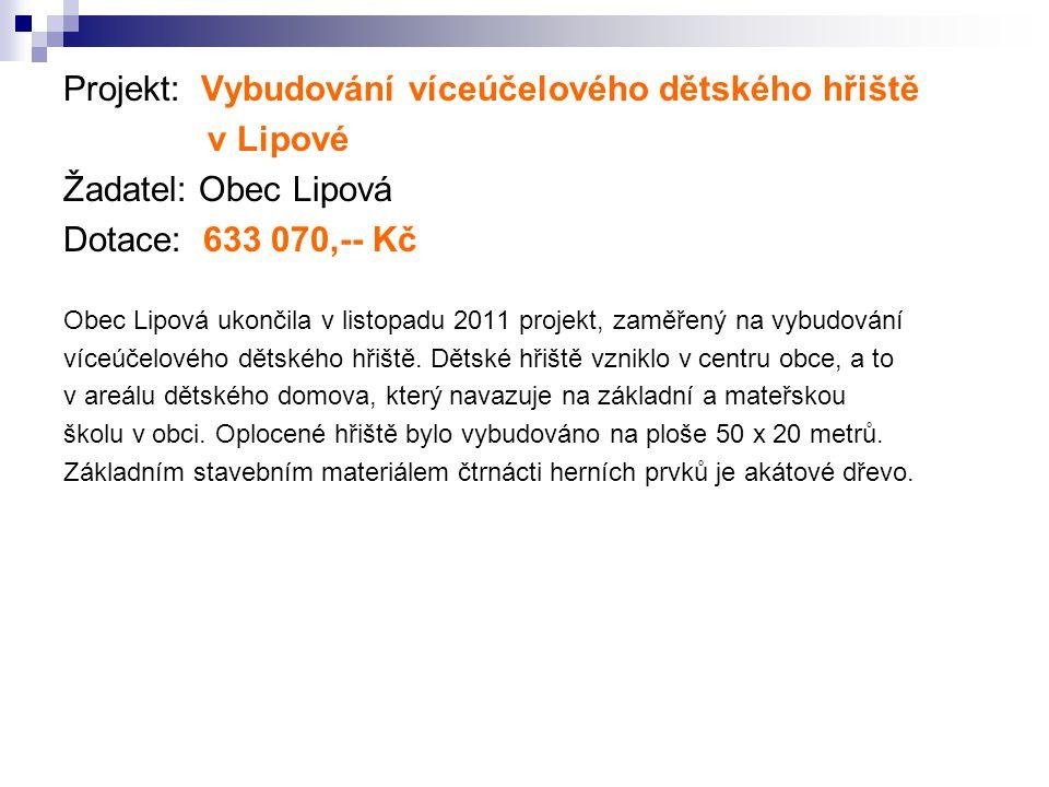 Projekt: Vybudování víceúčelového dětského hřiště v Lipové Žadatel: Obec Lipová Dotace: 633 070,-- Kč Obec Lipová ukončila v listopadu 2011 projekt, z