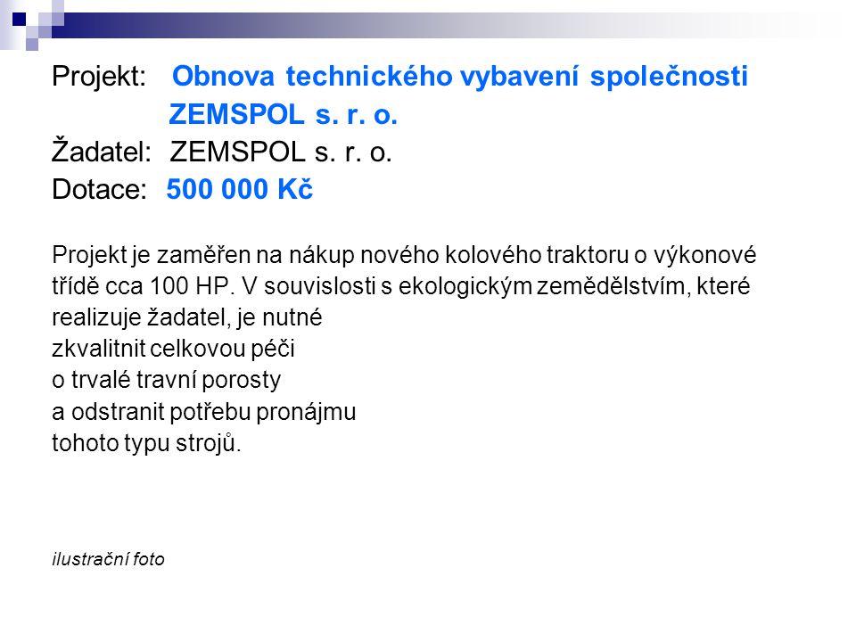 Projekt: Obnova technického vybavení společnosti ZEMSPOL s. r. o. Žadatel: ZEMSPOL s. r. o. Dotace: 500 000 Kč Projekt je zaměřen na nákup nového kolo