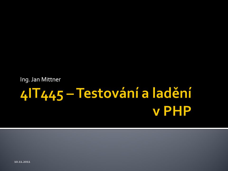 4IT445 – Testování a ladění v PHP Ing. Jan Mittner 10.11.2011