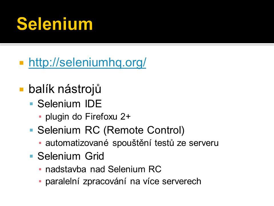 http://seleniumhq.org/ http://seleniumhq.org/  balík nástrojů  Selenium IDE ▪plugin do Firefoxu 2+  Selenium RC (Remote Control) ▪automatizované spouštění testů ze serveru  Selenium Grid ▪nadstavba nad Selenium RC ▪paralelní zpracování na více serverech