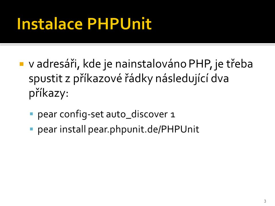 Instalace PHPUnit  v adresáři, kde je nainstalováno PHP, je třeba spustit z příkazové řádky následující dva příkazy:  pear config-set auto_discover 1  pear install pear.phpunit.de/PHPUnit 3