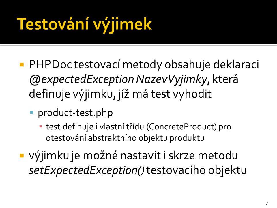 Testování výjimek  PHPDoc testovací metody obsahuje deklaraci @expectedException NazevVyjimky, která definuje výjimku, jíž má test vyhodit  product-test.php ▪ test definuje i vlastní třídu (ConcreteProduct) pro otestování abstraktního objektu produktu  výjimku je možné nastavit i skrze metodu setExpectedException() testovacího objektu 7