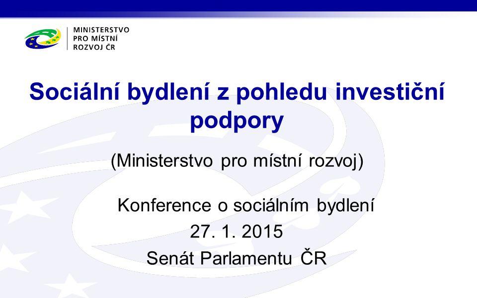 (Ministerstvo pro místní rozvoj) Konference o sociálním bydlení 27. 1. 2015 Senát Parlamentu ČR Sociální bydlení z pohledu investiční podpory