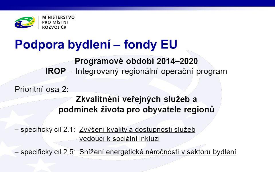 Programové období 2014–2020 IROP – Integrovaný regionální operační program Prioritní osa 2: Zkvalitnění veřejných služeb a podmínek života pro obyvatele regionů – specifický cíl 2.1:Zvýšení kvality a dostupnosti služeb vedoucí k sociální inkluzi – specifický cíl 2.5:Snížení energetické náročnosti v sektoru bydlení Podpora bydlení – fondy EU