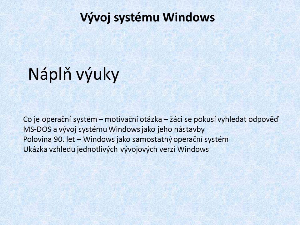 Vývoj systému Windows Náplň výuky Co je operační systém – motivační otázka – žáci se pokusí vyhledat odpověď MS-DOS a vývoj systému Windows jako jeho nástavby Polovina 90.