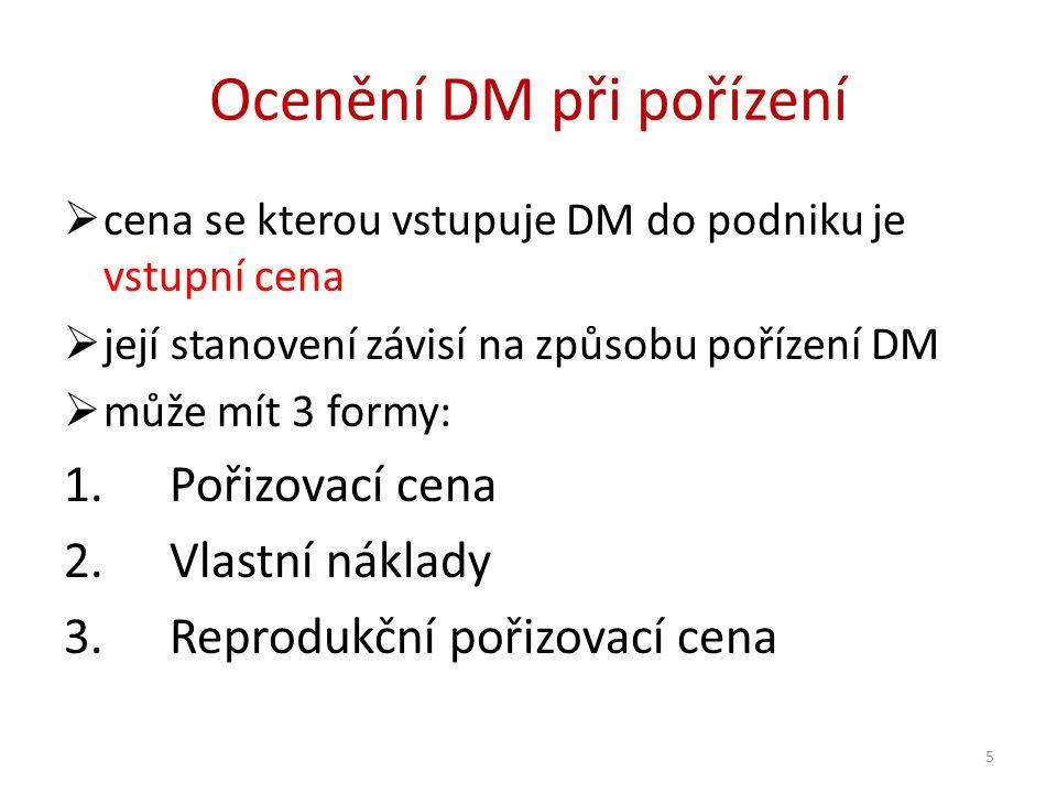 Ocenění DM při pořízení  cena se kterou vstupuje DM do podniku je vstupní cena  její stanovení závisí na způsobu pořízení DM  může mít 3 formy: 1.Pořizovací cena 2.Vlastní náklady 3.Reprodukční pořizovací cena 5