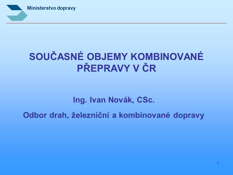 Ministerstvo dopravy 1 SOUČASNÉ OBJEMY KOMBINOVANÉ PŘEPRAVY V ČR Ing. Ivan Novák, CSc. Odbor drah, železniční a kombinované dopravy