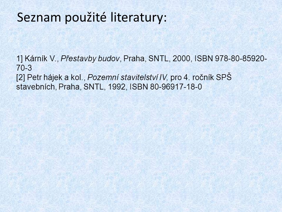 Seznam použité literatury: 1] Kárník V., Přestavby budov, Praha, SNTL, 2000, ISBN 978-80-85920- 70-3 [2] Petr hájek a kol., Pozemní stavitelství IV, p