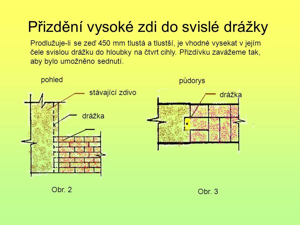 Přizdění vysoké zdi do svislé drážky pohled půdorys Obr. 2 Obr. 3 stávající zdivo drážka Prodlužuje-li se zeď 450 mm tlustá a tlustší, je vhodné vysek