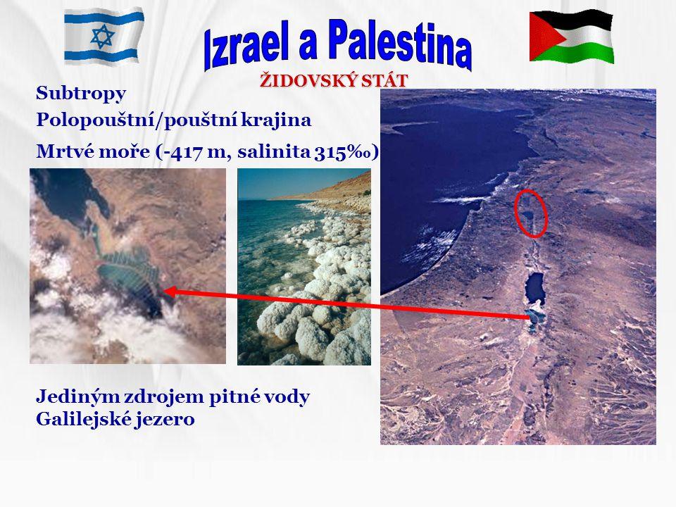 ŽIDOVSKÝ STÁT Subtropy Polopouštní/pouštní krajina Mrtvé moře (-417 m, salinita 315‰) Jediným zdrojem pitné vody Galilejské jezero