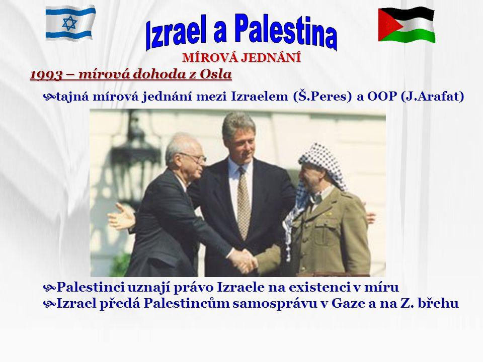 MÍROVÁ JEDNÁNÍ 1993 – mírová dohoda z Osla  tajná mírová jednání mezi Izraelem (Š.Peres) a OOP (J.Arafat)  Palestinci uznají právo Izraele na existe