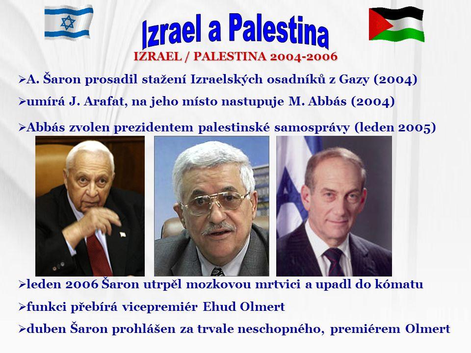IZRAEL / PALESTINA 2004-2006  A. Šaron prosadil stažení Izraelských osadníků z Gazy (2004)  umírá J. Arafat, na jeho místo nastupuje M. Abbás (2004)