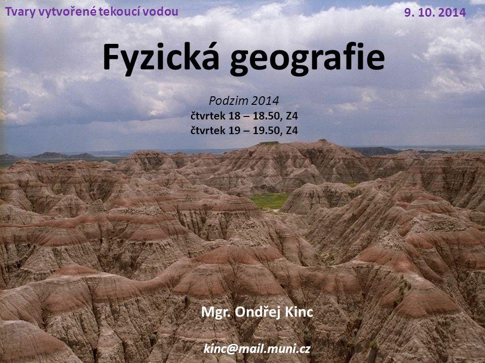 Fyzická geografie Tvary vytvořené tekoucí vodou 9. 10. 2014 Mgr. Ondřej Kinc kinc@mail.muni.cz Podzim 2014 čtvrtek 18 – 18.50, Z4 čtvrtek 19 – 19.50,