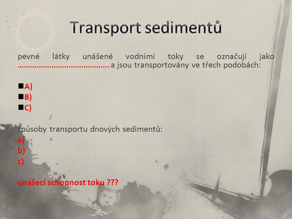 pevné látky unášené vodními toky se označují jako ……………………………………. a jsou transportovány ve třech podobách: A) B) C) způsoby transportu dnových sedimen