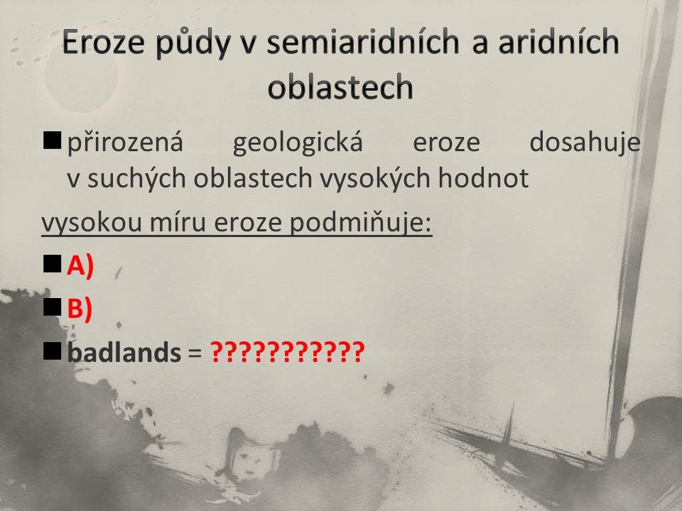 přirozená geologická eroze dosahuje v suchých oblastech vysokých hodnot vysokou míru eroze podmiňuje: A) B) badlands = ???????????