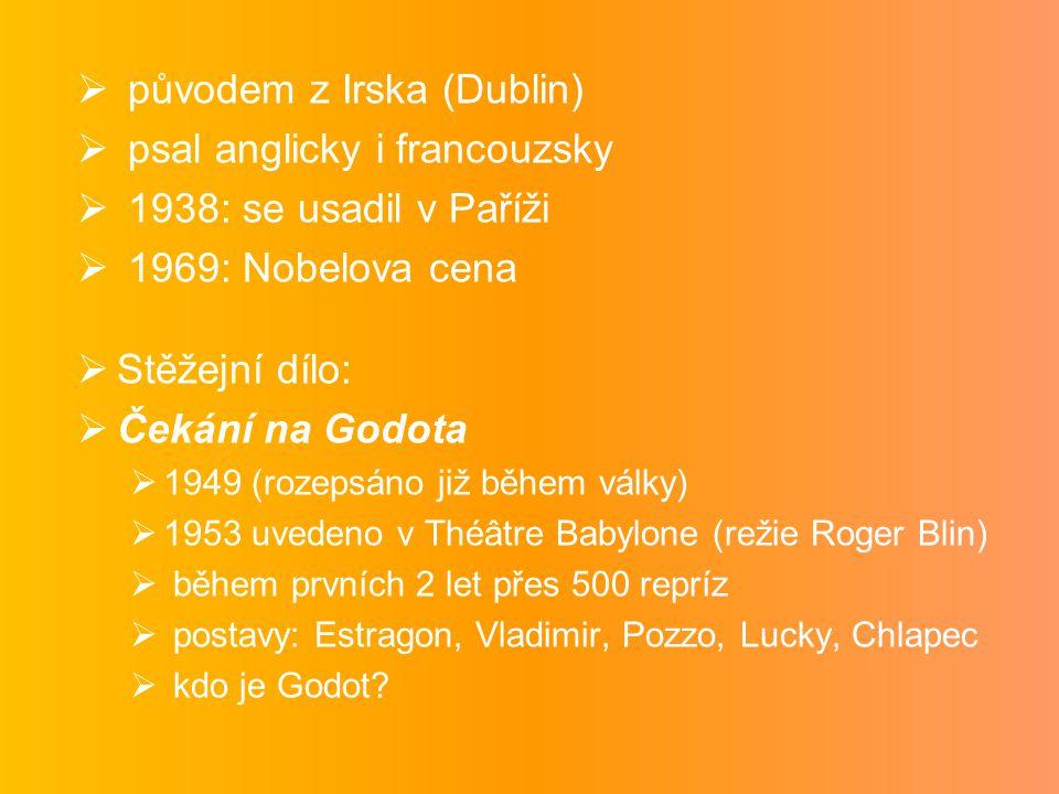  původem z Irska (Dublin)  psal anglicky i francouzsky  1938: se usadil v Paříži  1969: Nobelova cena  Stěžejní dílo:  Čekání na Godota  1949 (rozepsáno již během války)  1953 uvedeno v Théâtre Babylone (režie Roger Blin)  během prvních 2 let přes 500 repríz  postavy: Estragon, Vladimir, Pozzo, Lucky, Chlapec  kdo je Godot?