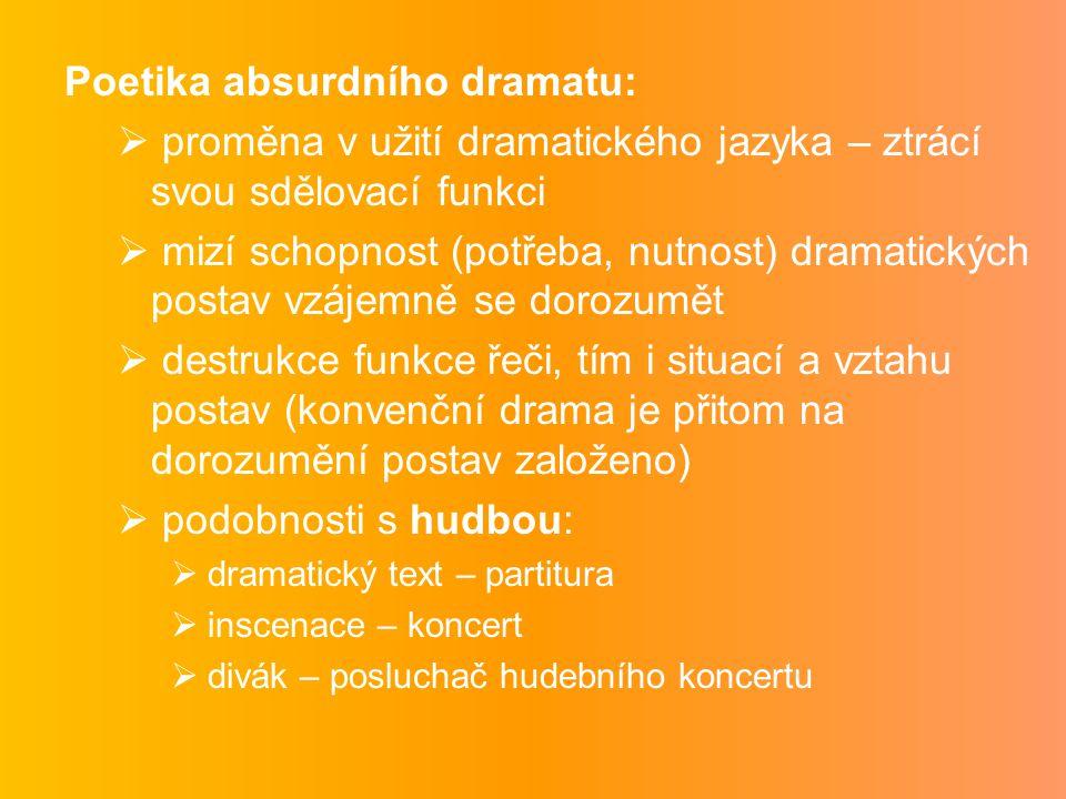 Poetika absurdního dramatu:  proměna v užití dramatického jazyka – ztrácí svou sdělovací funkci  mizí schopnost (potřeba, nutnost) dramatických postav vzájemně se dorozumět  destrukce funkce řeči, tím i situací a vztahu postav (konvenční drama je přitom na dorozumění postav založeno)  podobnosti s hudbou:  dramatický text – partitura  inscenace – koncert  divák – posluchač hudebního koncertu