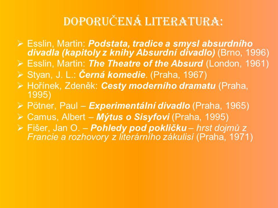 DOPORU Č ENÁ LITERATURA:  Esslin, Martin: Podstata, tradice a smysl absurdního divadla (kapitoly z knihy Absurdní divadlo) (Brno, 1996)  Esslin, Martin: The Theatre of the Absurd (London, 1961)  Styan, J.