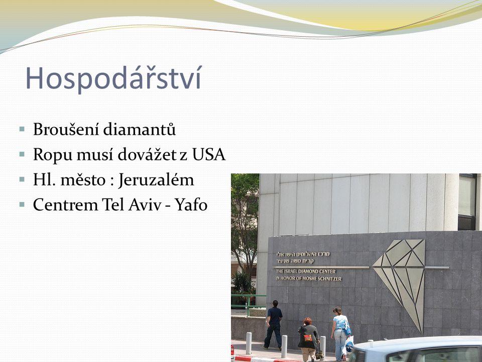Hospodářství  Broušení diamantů  Ropu musí dovážet z USA  Hl. město : Jeruzalém  Centrem Tel Aviv - Yafo