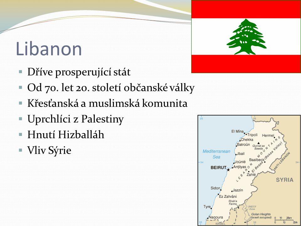 Libanon  Dříve prosperující stát  Od 70. let 20. století občanské války  Křesťanská a muslimská komunita  Uprchlíci z Palestiny  Hnutí Hizballáh