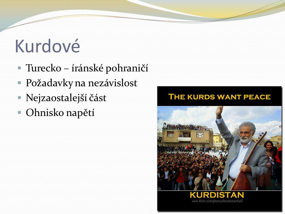 Kurdové  Turecko – íránské pohraničí  Požadavky na nezávislost  Nejzaostalejší část  Ohnisko napětí