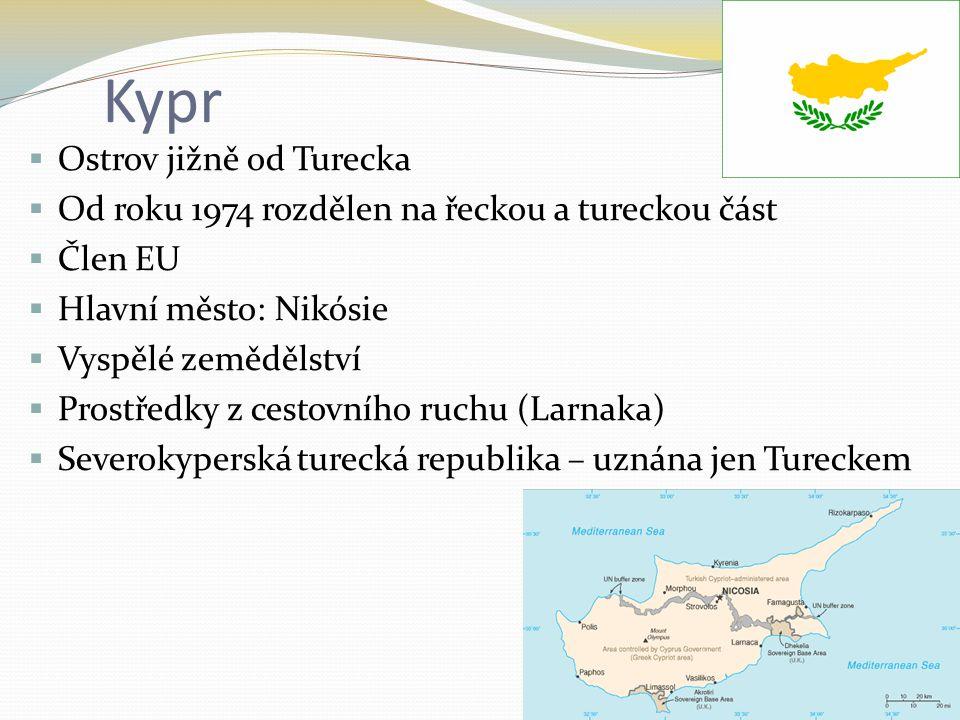 Kypr  Ostrov jižně od Turecka  Od roku 1974 rozdělen na řeckou a tureckou část  Člen EU  Hlavní město: Nikósie  Vyspělé zemědělství  Prostředky z cestovního ruchu (Larnaka)  Severokyperská turecká republika – uznána jen Tureckem
