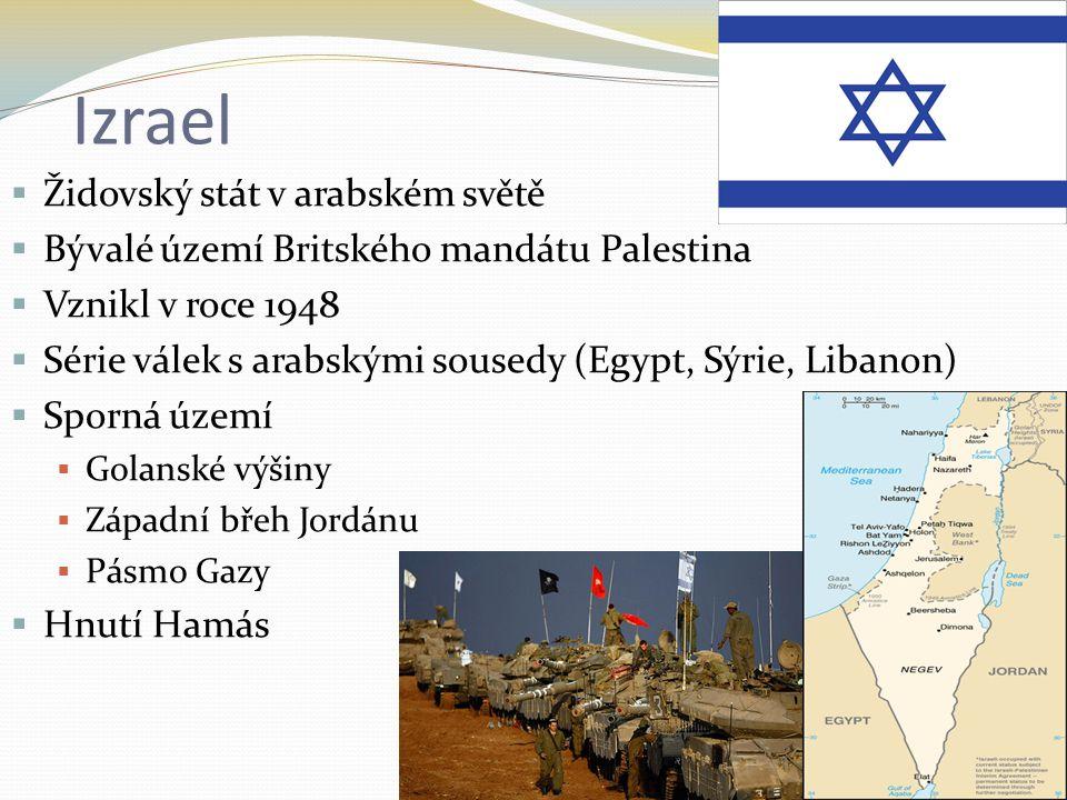 Izrael  Židovský stát v arabském světě  Bývalé území Britského mandátu Palestina  Vznikl v roce 1948  Série válek s arabskými sousedy (Egypt, Sýrie, Libanon)  Sporná území  Golanské výšiny  Západní břeh Jordánu  Pásmo Gazy  Hnutí Hamás