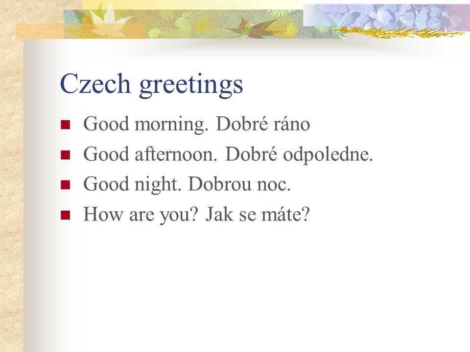 Czech greetings Good morning. Dobré ráno Good afternoon. Dobré odpoledne. Good night. Dobrou noc. How are you? Jak se máte?
