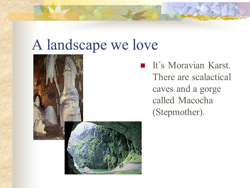 A landscape we love It´s Moravian Karst. There are scalactical caves and a gorge called Macocha (Stepmother).