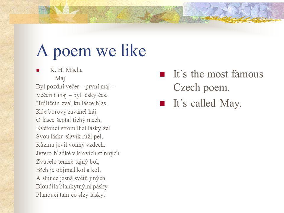 A poem we like K. H. Mácha Máj Byl pozdní večer – první máj – Večerní máj – byl lásky čas. Hrdliččin zval ku lásce hlas, Kde borový zaváněl háj. O lás
