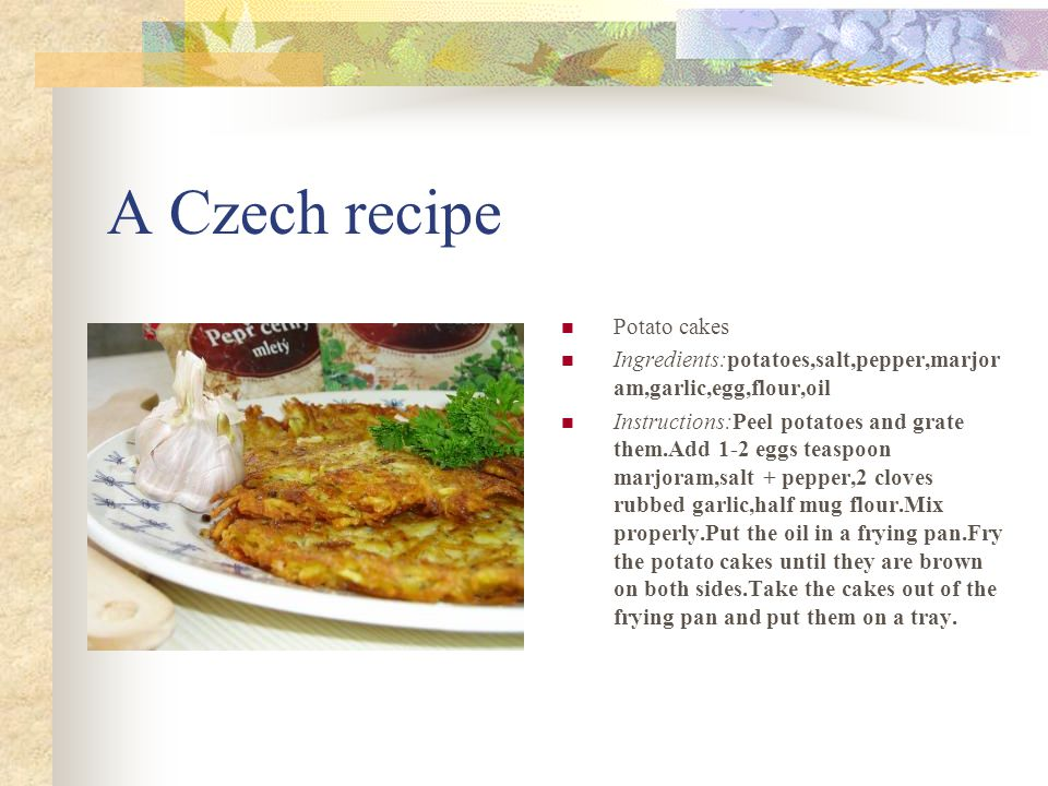 A Czech recipe Potato cakes Ingredients:potatoes,salt,pepper,marjor am,garlic,egg,flour,oil Instructions:Peel potatoes and grate them.Add 1-2 eggs teaspoon marjoram,salt + pepper,2 cloves rubbed garlic,half mug flour.Mix properly.Put the oil in a frying pan.Fry the potato cakes until they are brown on both sides.Take the cakes out of the frying pan and put them on a tray.