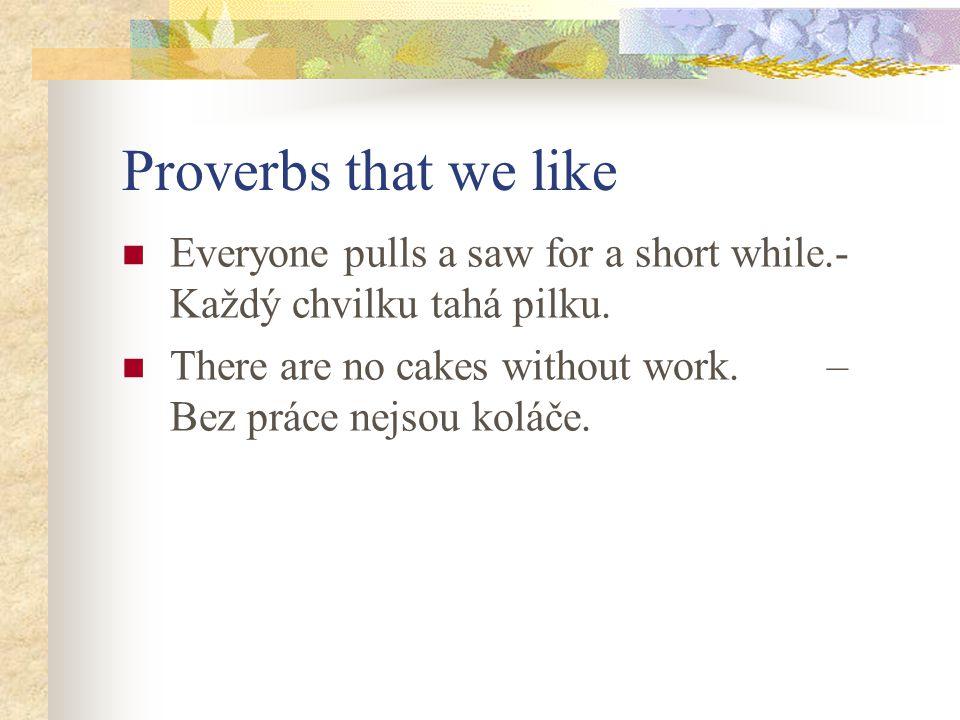 Proverbs that we like Everyone pulls a saw for a short while.- Každý chvilku tahá pilku. There are no cakes without work. – Bez práce nejsou koláče.