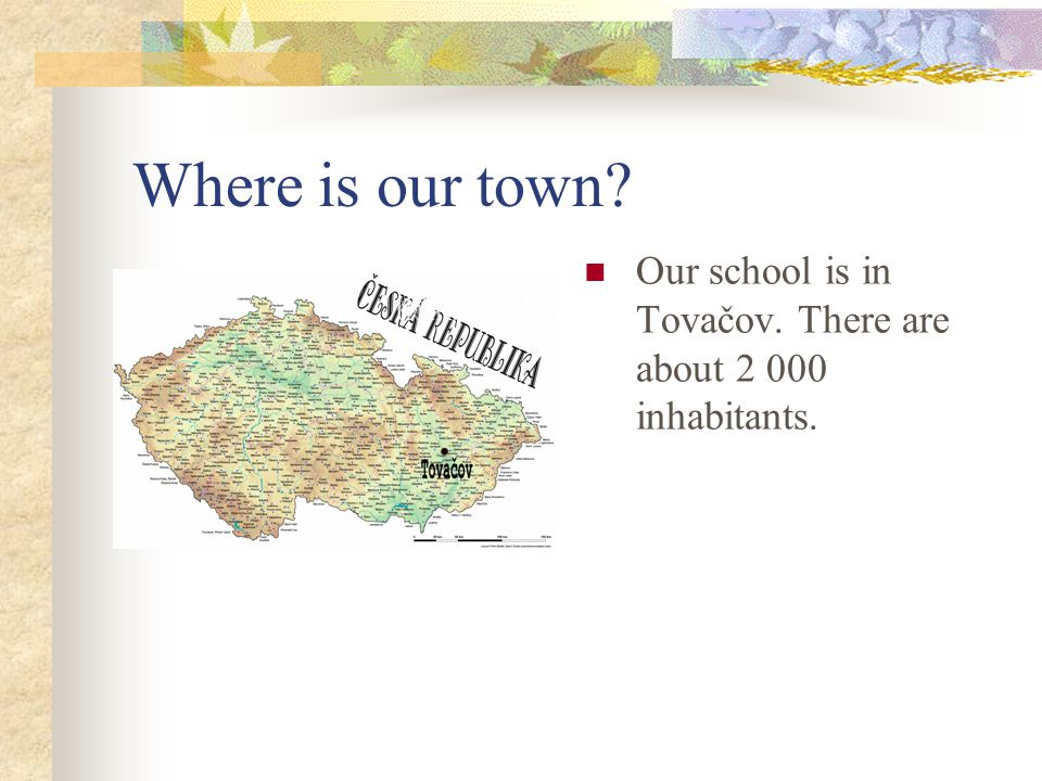Where is our town? Our school is in Tovačov. There are about 2 000 inhabitants.
