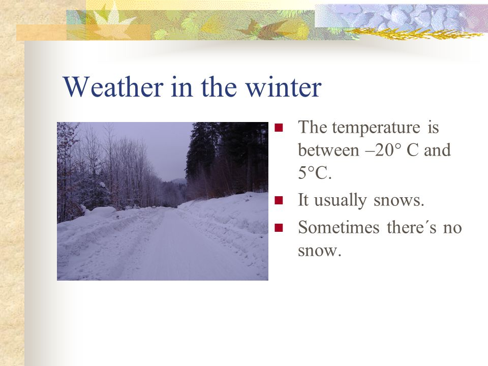 Weather in the winter The temperature is between –20° C and 5°C.