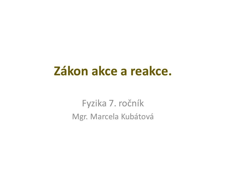Zákon akce a reakce. Fyzika 7. ročník Mgr. Marcela Kubátová