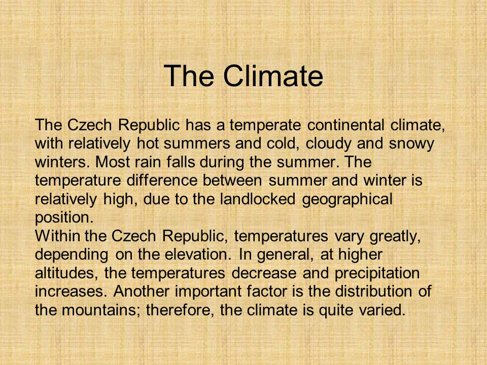 The Czech Republic has a temperate continental climate, with relatively hot summers and cold, cloudy and snowy winters. Most rain falls during the sum