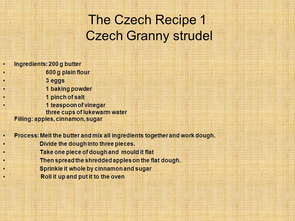 The Czech Recipe 1 Czech Granny strudel Ingredients: 200 g butter 600 g plain flour 3 eggs 1 baking powder 1 pinch of salt 1 teaspoon of vinegar three cups of lukewarm water Filling: apples, cinnamon, sugar Process: Melt the butter and mix all ingredients together and work dough.