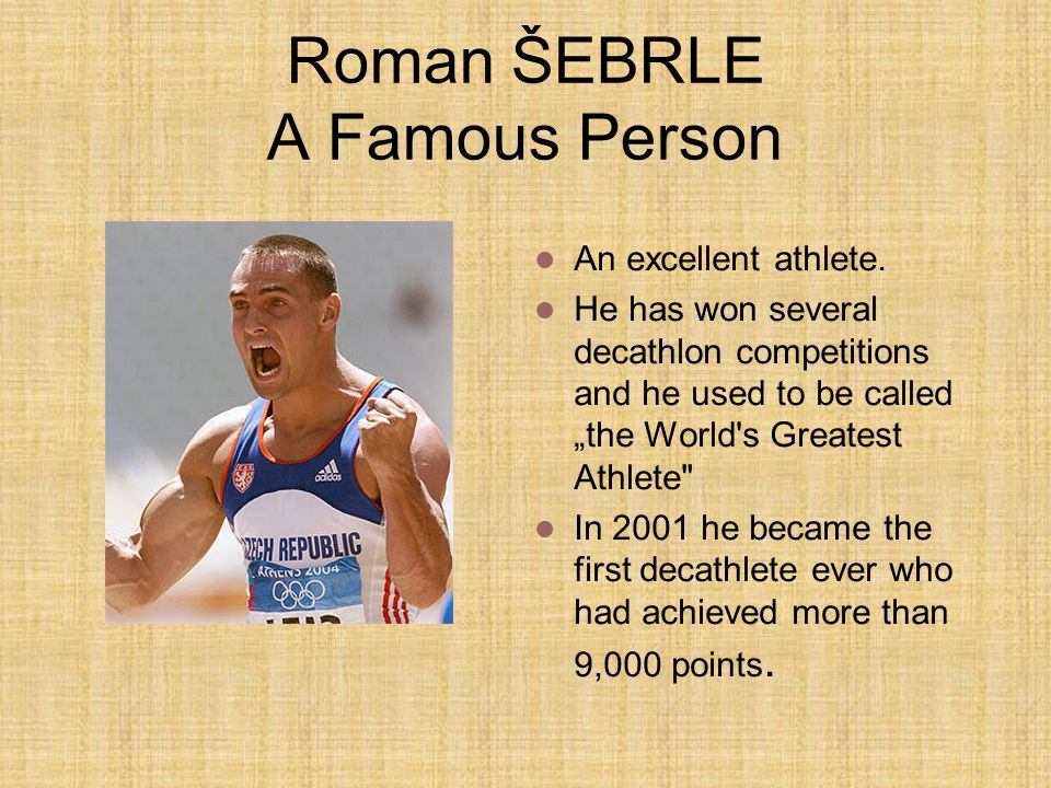 "Roman ŠEBRLE A Famous Person An excellent athlete. He has won several decathlon competitions and he used to be called ""the World's Greatest Athlete"