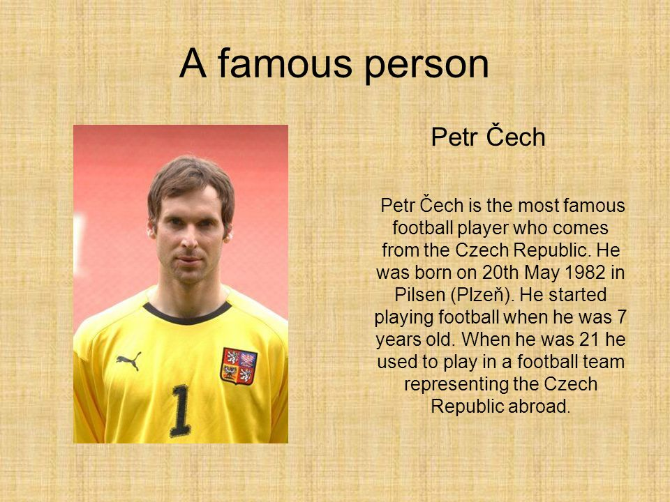 A famous person Petr Čech Petr Čech is the most famous football player who comes from the Czech Republic. He was born on 20th May 1982 in Pilsen (Plze